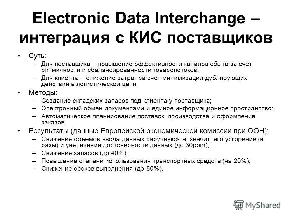 Electronic Data Interchange – интеграция с КИС поставщиков Суть: –Для поставщика – повышение эффективности каналов сбыта за счёт ритмичности и сбалансированности товаропотоков; –Для клиента – снижение затрат за счёт минимизации дублирующих действий в