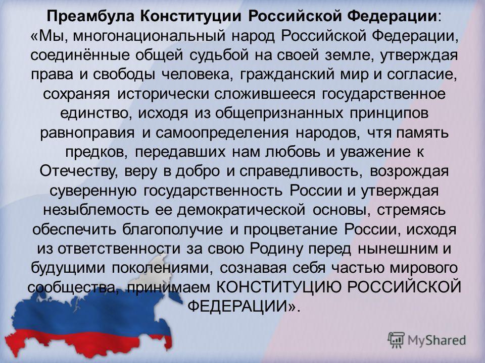 Преамбула Конституции Российской Федерации: «Мы, многонациональный народ Российской Федерации, соединённые общей судьбой на своей земле, утверждая права и свободы человека, гражданский мир и согласие, сохраняя исторически сложившееся государственное