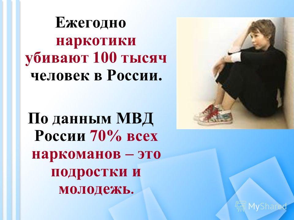 Ежегодно наркотики убивают 100 тысяч человек в России. По данным МВД России 70% всех наркоманов – это подростки и молодежь.