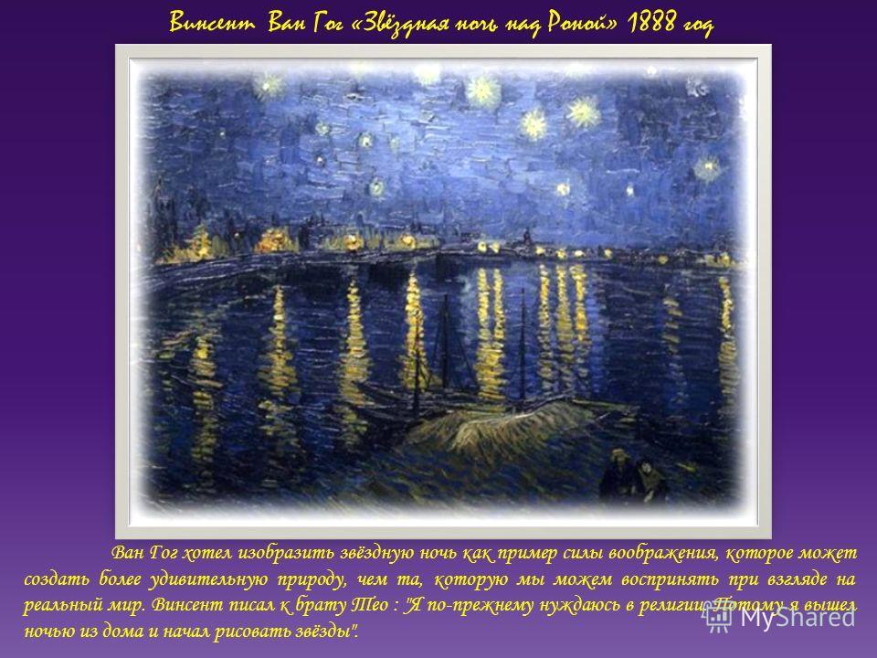 Винсент Ван Гог «Звёздная ночь над Роной» 1888 год Ван Гог хотел изобразить звёздную ночь как пример силы воображения, которое может создать более удивительную природу, чем та, которую мы можем воспринять при взгляде на реальный мир. Винсент писал к