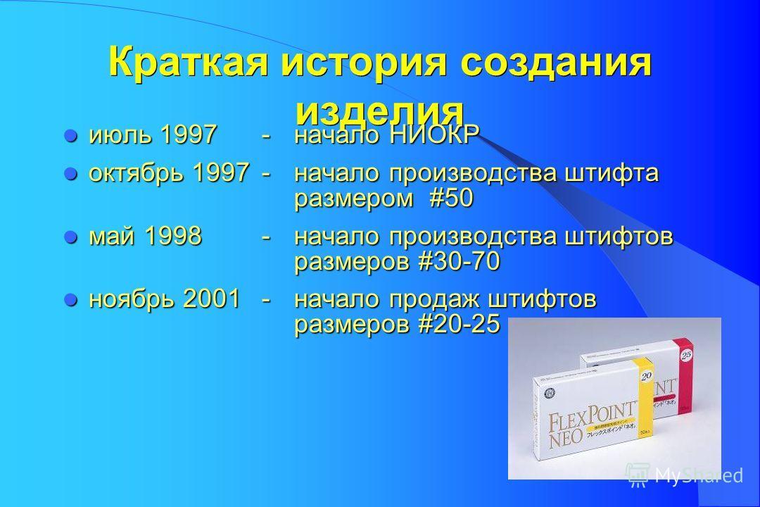 Краткая история создания изделия июль 1997 - начало НИОКР июль 1997 - начало НИОКР октябрь 1997 - начало производства штифта размером #50 октябрь 1997 - начало производства штифта размером #50 май 1998 - начало производства штифтов размеров #30-70 ма