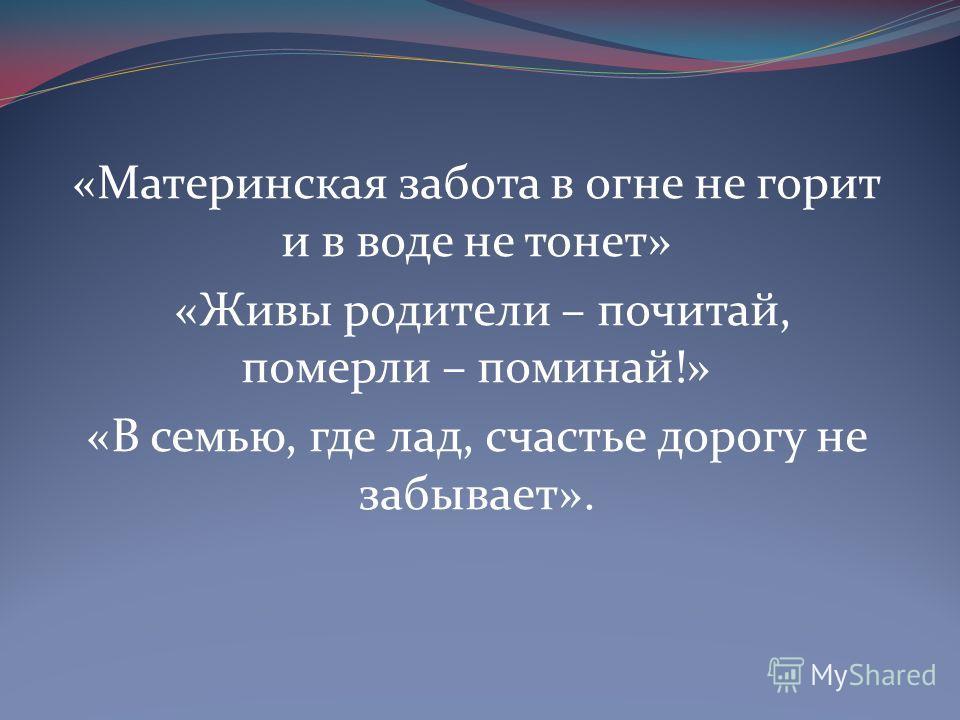 «Материнская забота в огне не горит и в воде не тонет» «Живы родители – почитай, померли – поминай!» «В семью, где лад, счастье дорогу не забывает».