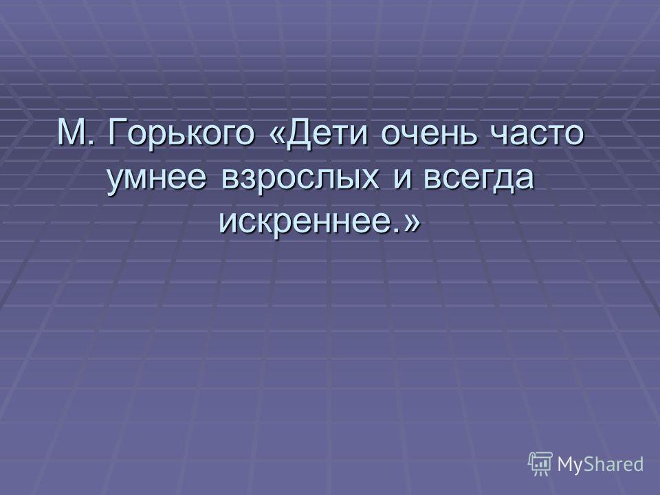 М. Горького «Дети очень часто умнее взрослых и всегда искреннее.»