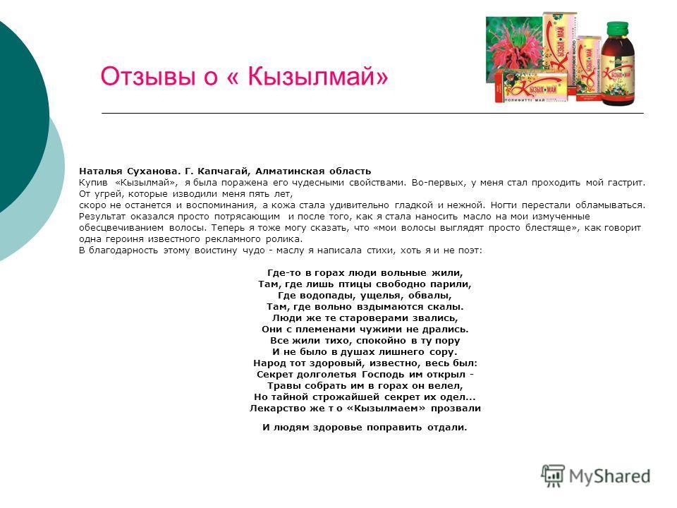 Кирпичики Отзывы о « Кызылмай» Наталья Суханова. Г. Капчагай, Алматинская область Купив «Кызылмай», я была поражена его чудесными свойствами. Во-первых, у меня стал проходить мой гастрит. От угрей, которые изводили меня пять лет, скоро не останется и