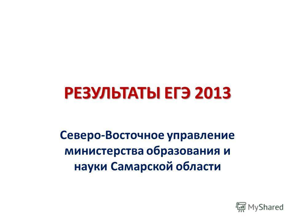 РЕЗУЛЬТАТЫ ЕГЭ 2013 Северо-Восточное управление министерства образования и науки Самарской области
