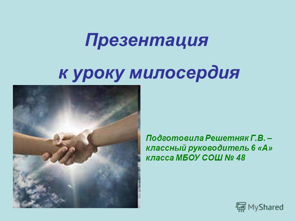 Презентация к уроку милосердия Подготовила Решетняк Г.В. – классный руководитель 6 «А» класса МБОУ СОШ 48