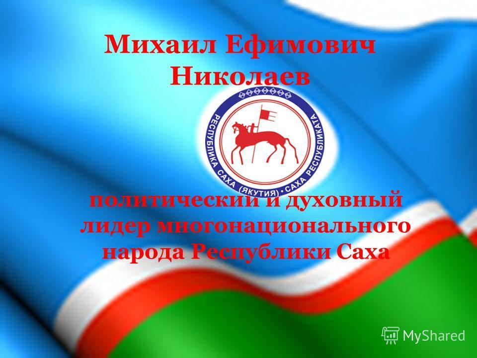 Михаил Ефимович Николаев политический и духовный лидер многонационального народа Республики Саха