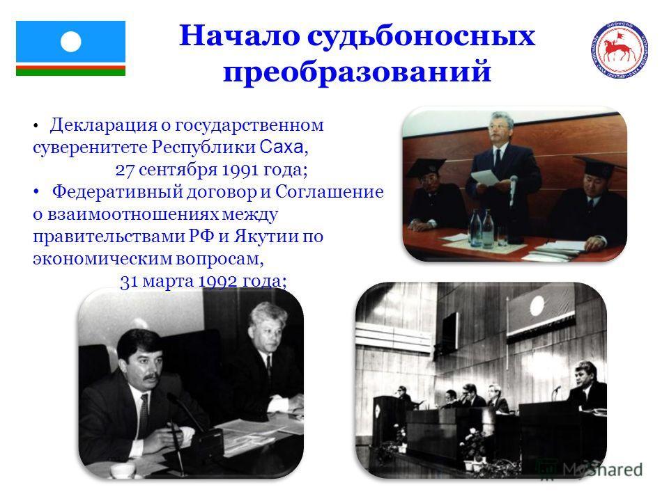 Начало судьбоносных преобразований Декларация о государственном суверенитете Республики Саха, 27 сентября 1991 года; Федеративный договор и Соглашение о взаимоотношениях между правительствами РФ и Якутии по экономическим вопросам, 31 марта 1992 года;