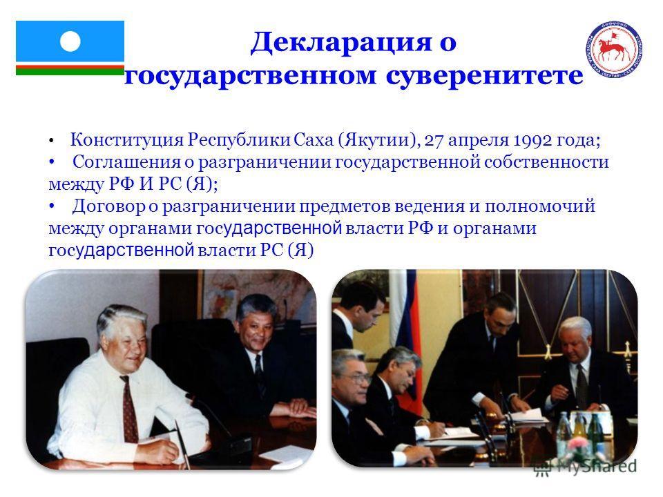 Декларация о государственном суверенитете Конституция Республики Саха (Якутии), 27 апреля 1992 года; Соглашения о разграничении государственной собственности между РФ И РС (Я); Договор о разграничении предметов ведения и полномочий между органами гос