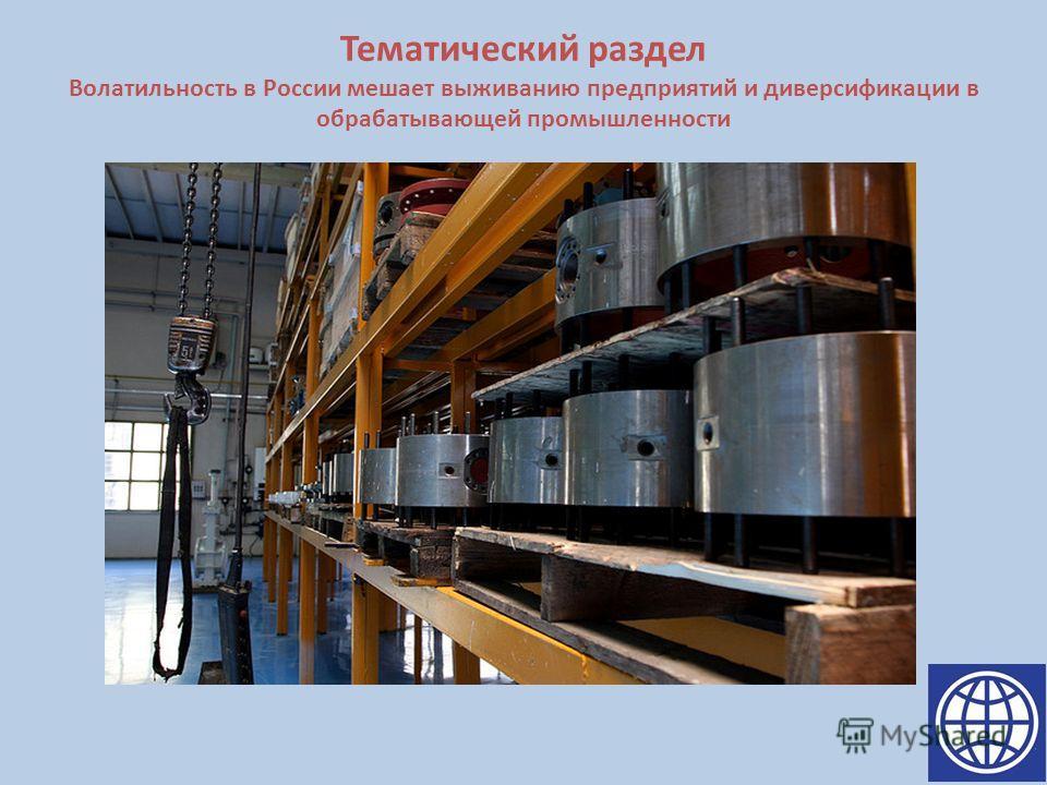 Тематический раздел Волатильность в России мешает выживанию предприятий и диверсификации в обрабатывающей промышленности