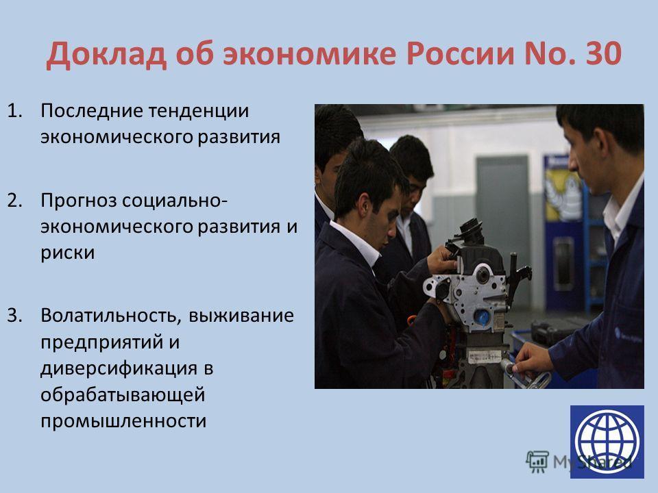 Доклад об экономике России No. 30 1.Последние тенденции экономического развития 2.Прогноз социально- экономического развития и риски 3.Волатильность, выживание предприятий и диверсификация в обрабатывающей промышленности