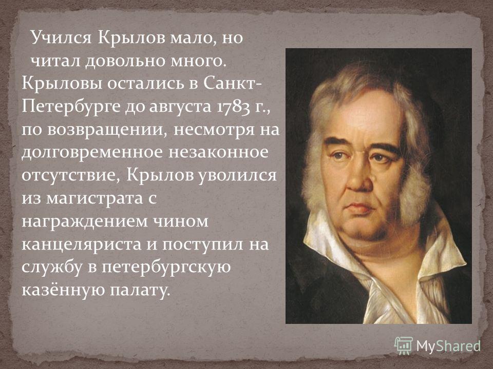 Учился Крылов мало, но читал довольно много. Крыловы остались в Санкт- Петербурге до августа 1783 г., по возвращении, несмотря на долговременное незаконное отсутствие, Крылов уволился из магистрата с награждением чином канцеляриста и поступил на служ