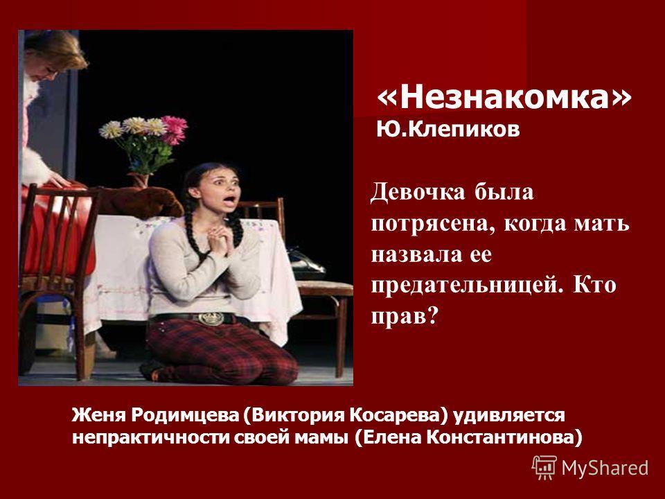 Женя Родимцева (Виктория Косарева) удивляется непрактичности своей мамы (Елена Константинова) «Незнакомка» Ю.Клепиков Девочка была потрясена, когда мать назвала ее предательницей. Кто прав?