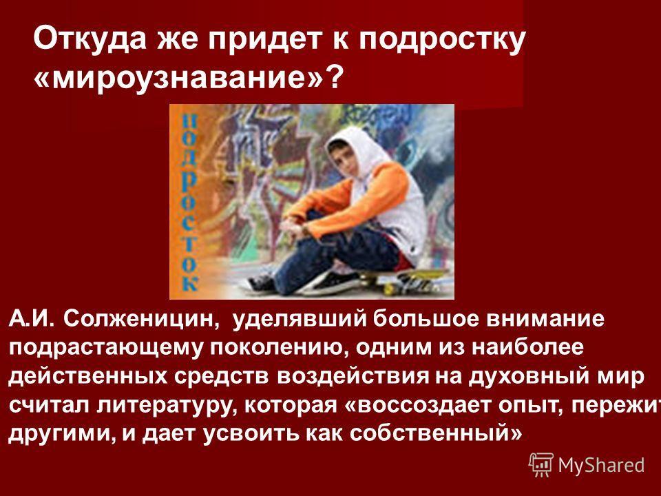 Откуда же придет к подростку «мироузнавание»? А.И. Солженицин, уделявший большое внимание подрастающему поколению, одним из наиболее действенных средств воздействия на духовный мир считал литературу, которая «воссоздает опыт, пережитый другими, и дае