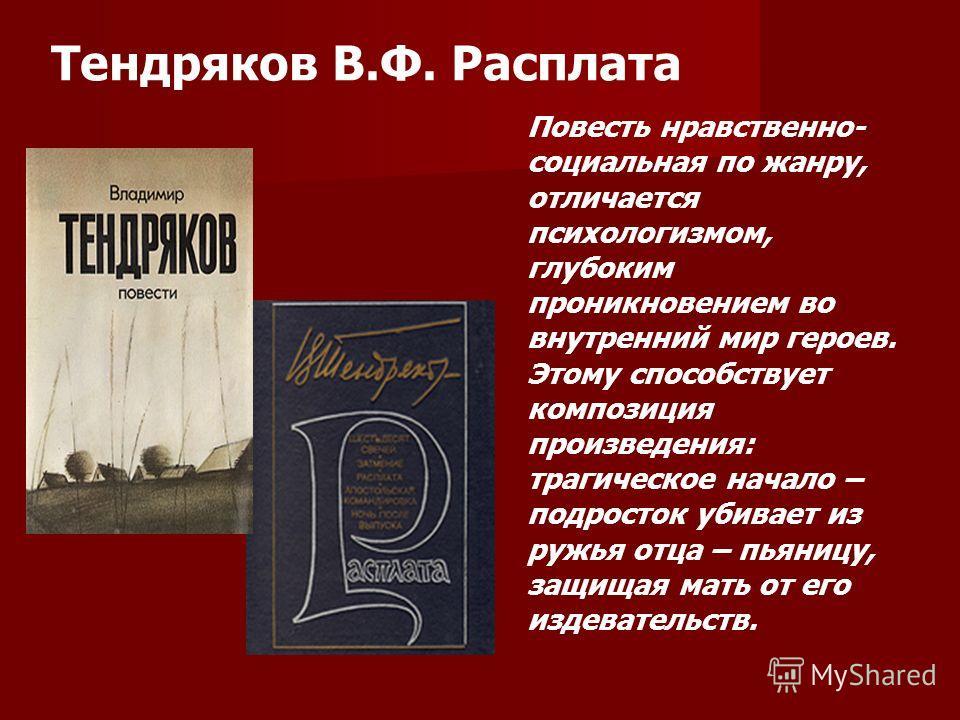 Тендряков В.Ф. Расплата Повесть нравственно- социальная по жанру, отличается психологизмом, глубоким проникновением во внутренний мир героев. Этому способствует композиция произведения: трагическое начало – подросток убивает из ружья отца – пьяницу,