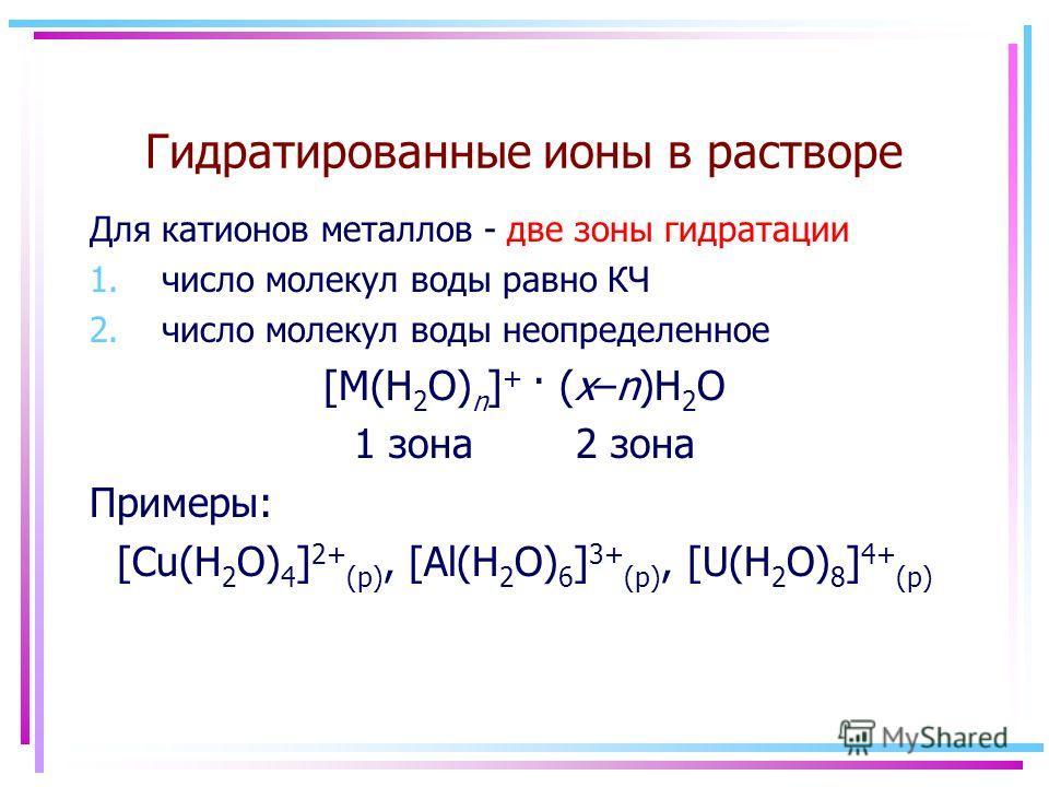 Гидратированные ионы в растворе Для катионов металлов - две зоны гидратации 1. число молекул воды равно КЧ 2. число молекул воды неопределенное [M(H 2 O) n ] + · (x–n)H 2 O 1 зона 2 зона Примеры: [Cu(H 2 O) 4 ] 2+ (р), [Al(H 2 O) 6 ] 3+ (р), [U(H 2 O