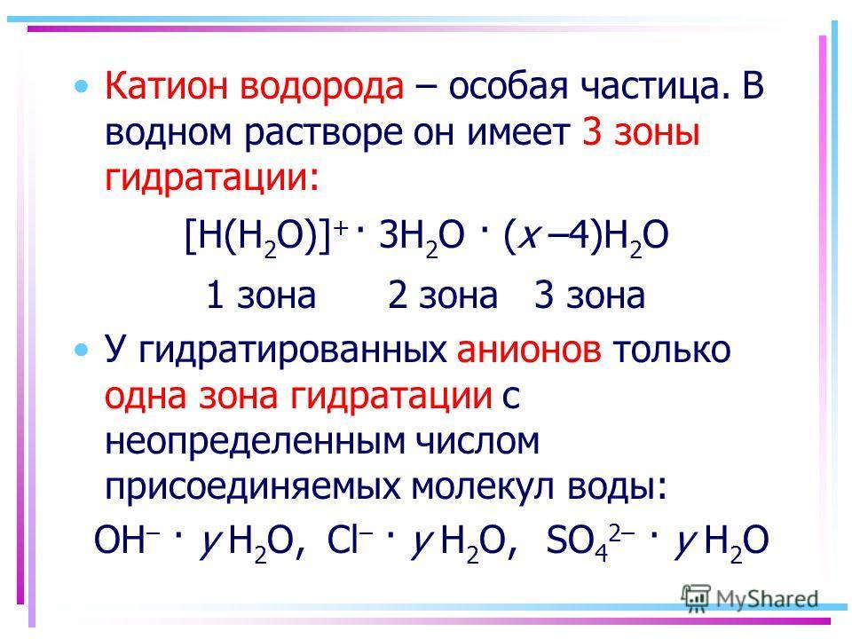 Катион водорода – особая частица. В водном растворе он имеет 3 зоны гидратации: [H(H 2 O)] + · 3H 2 O · (x –4)H 2 O 1 зона 2 зона 3 зона У гидратированных анионов только одна зона гидратации с неопределенным числом присоединяемых молекул воды: OH – ·