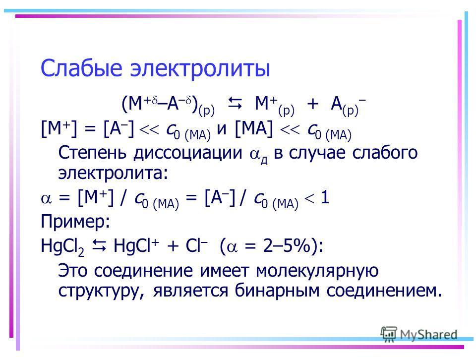 Слабые электролиты (M + –A – ) (р) M + (р) + A (р) – [M + ] = [A – ] с 0 (МА) и [MA] с 0 (МА) Степень диссоциации д в случае слабого электролита: = [M + ] / с 0 (МА) = [A – ] / с 0 (МА) 1 Пример: HgCl 2 HgCl + + Cl – ( = 2–5%): Это соединение имеет м