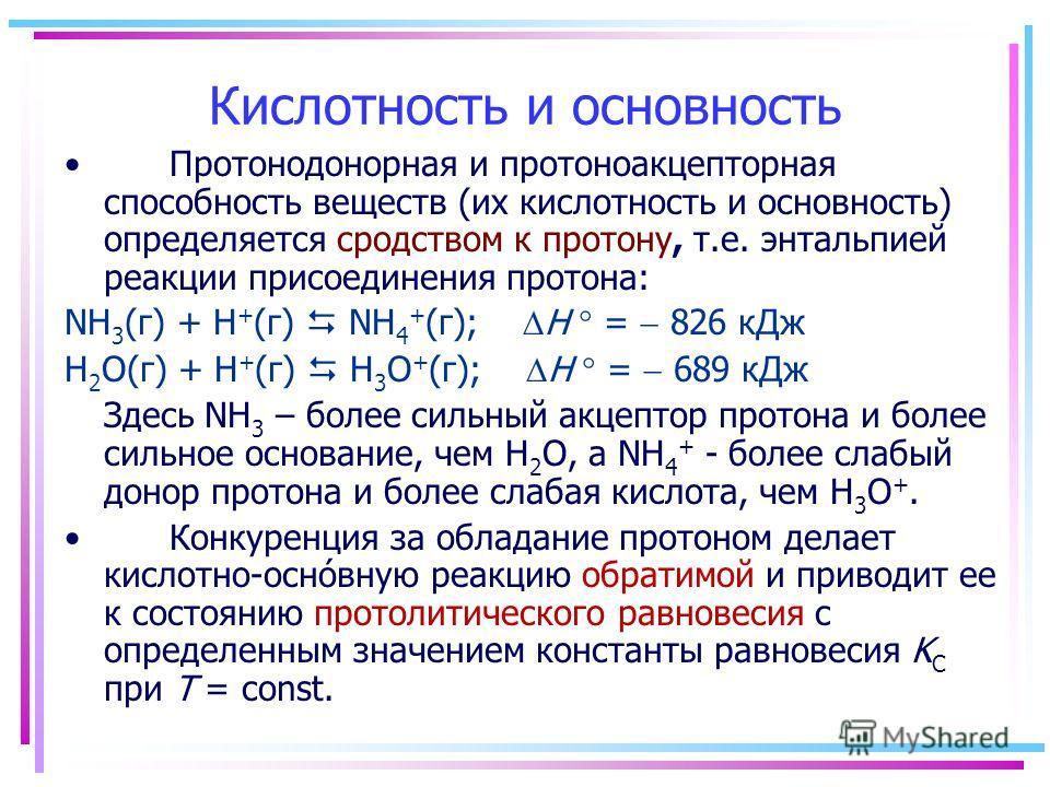 Протонодонорная и протоноакцепторная способность веществ (их кислотность и основность) определяется сродством к протону, т.е. энтальпией реакции присоединения протона: NH 3 (г) + H + (г) NH 4 + (г); H = 826 кДж H 2 O(г) + H + (г) H 3 O + (г); H = 689
