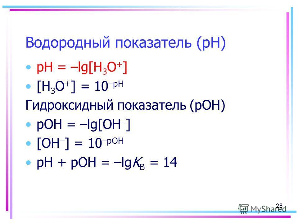 Водородный показатель (рН) рН = –lg[H 3 O + ] [H 3 O + ] = 10 –рН Гидроксидный показатель (рОН) pOH = –lg[OH – ] [OH – ] = 10 –рОН рН + рОН = –lgK B = 14 28