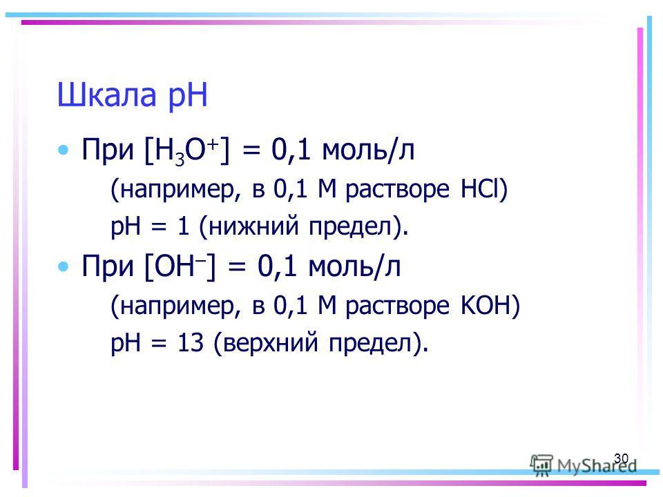Шкала рН При [H 3 O + ] = 0,1 моль/л (например, в 0,1 М растворе HCl) pH = 1 (нижний предел). При [OH – ] = 0,1 моль/л (например, в 0,1 М растворе KOH) рН = 13 (верхний предел). 30