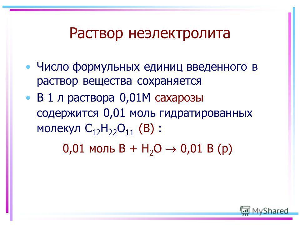 Раствор неэлектролита Число формульных единиц введенного в раствор вещества сохраняется В 1 л раствора 0,01М сахарозы содержится 0,01 моль гидратированных молекул C 12 H 22 O 11 (В) : 0,01 моль B + H 2 O 0,01 В (р)