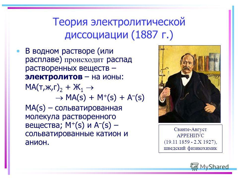 Теория электролитической диссоциации (1887 г.) В водном растворе (или расплаве) происходит распад растворенных веществ – электролитов – на ионы: MA(т,ж,г) 2 + Ж 1 MA(s) + M + (s) + А – (s) MA(s) – сольватированная молекула растворенного вещества; M +