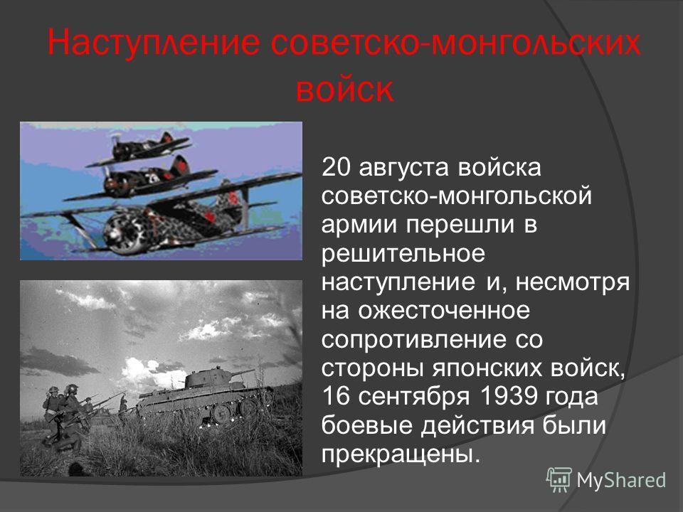 Наступление советско-монгольских войск 20 августа войска советско-монгольской армии перешли в решительное наступление и, несмотря на ожесточенное сопротивление со стороны японских войск, 16 сентября 1939 года боевые действия были прекращены.