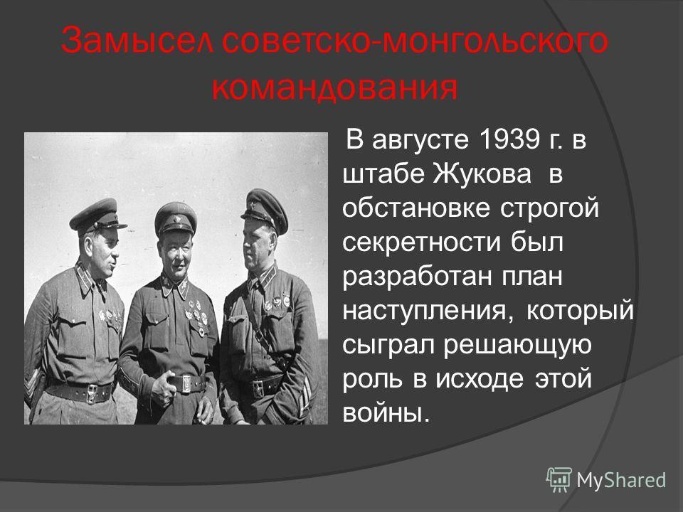 Замысел советско-монгольского командования В августе 1939 г. в штабе Жукова в обстановке строгой секретности был разработан план наступления, который сыграл решающую роль в исходе этой войны.