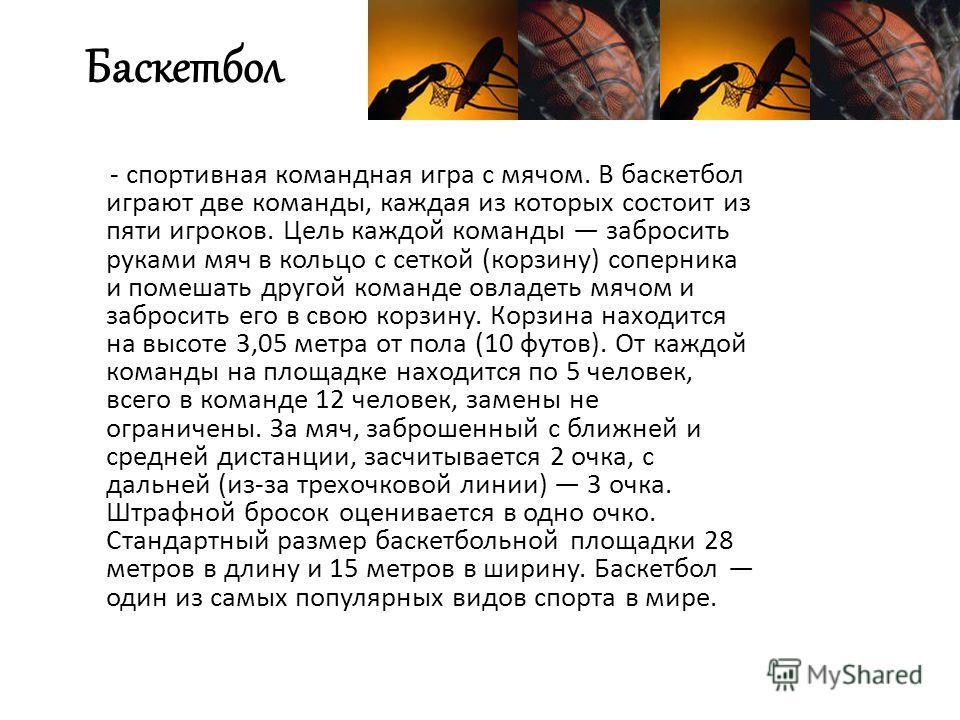 Баскетбол - спортивная командная игра с мячом. В баскетбол играют две команды, каждая из которых состоит из пяти игроков. Цель каждой команды забросить руками мяч в кольцо с сеткой (корзину) соперника и помешать другой команде овладеть мячом и заброс