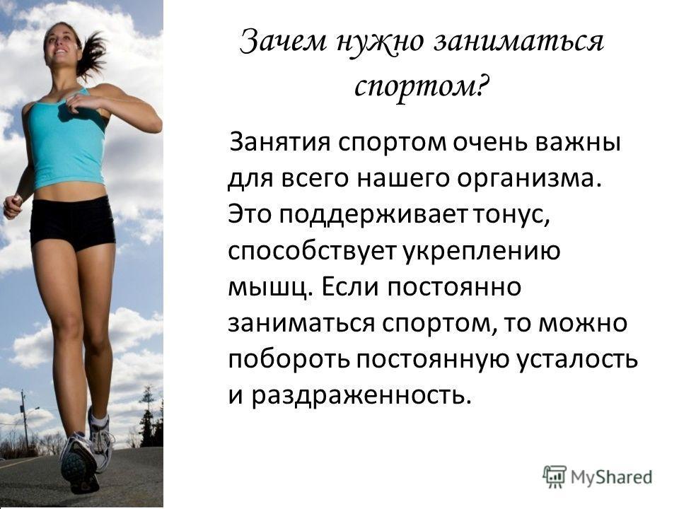 Зачем нужно заниматься спортом? Занятия спортом очень важны для всего нашего организма. Это поддерживает тонус, способствует укреплению мышц. Если постоянно заниматься спортом, то можно побороть постоянную усталость и раздраженность.