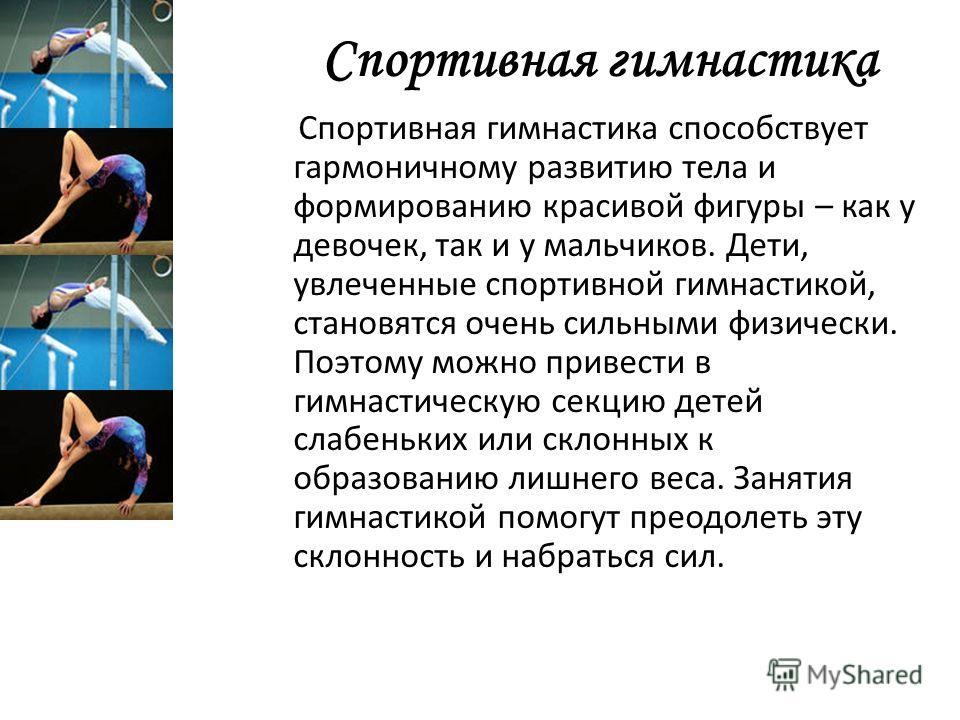 Спортивная гимнастика Спортивная гимнастика способствует гармоничному развитию тела и формированию красивой фигуры – как у девочек, так и у мальчиков. Дети, увлеченные спортивной гимнастикой, становятся очень сильными физически. Поэтому можно привест