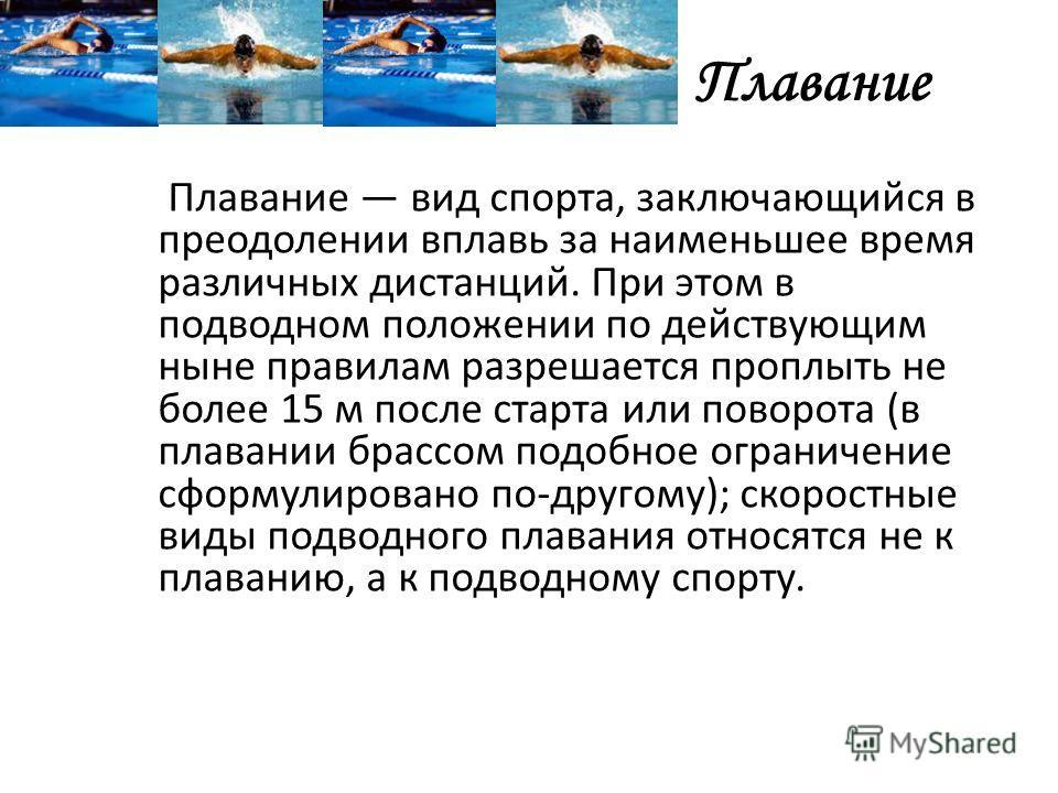 Плавание Плавание вид спорта, заключающийся в преодолении вплавь за наименьшее время различных дистанций. При этом в подводном положении по действующим ныне правилам разрешается проплыть не более 15 м после старта или поворота (в плавании брассом под
