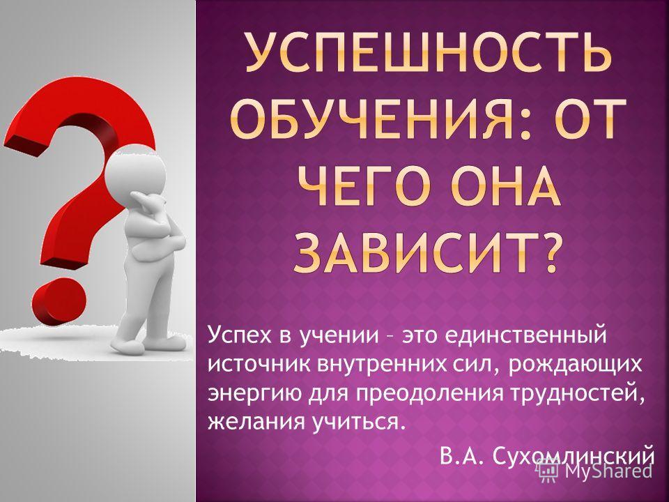 Успех в учении – это единственный источник внутренних сил, рождающих энергию для преодоления трудностей, желания учиться. В.А. Сухомлинский