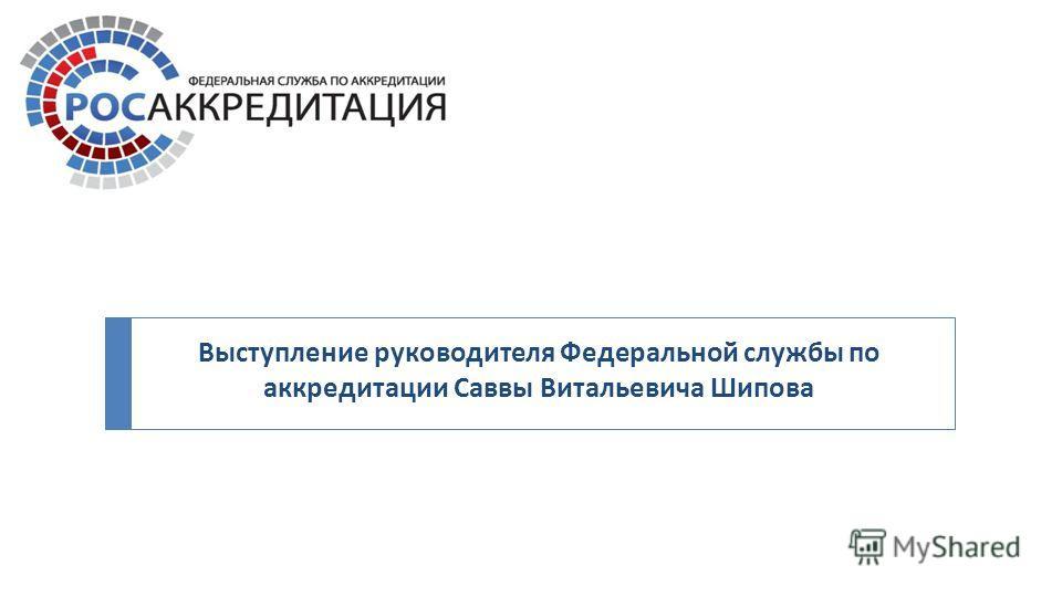 Выступление руководителя Федеральной службы по аккредитации Саввы Витальевича Шипова