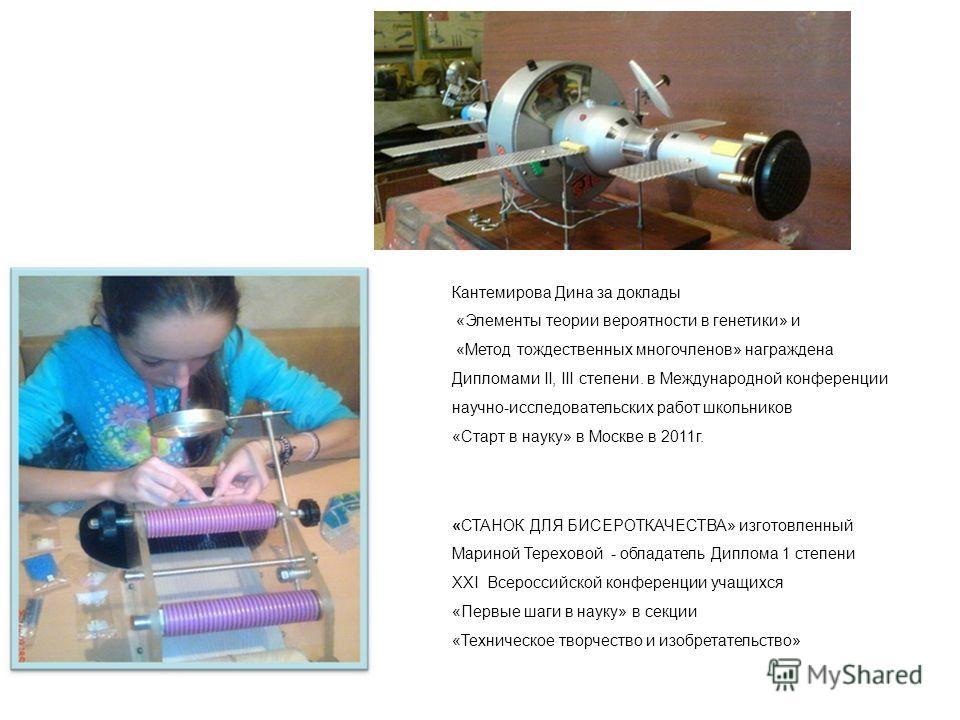 Кантемирова Дина за доклады «Элементы теории вероятности в генетики» и «Метод тождественных многочленов» награждена Дипломами II, III степени. в Международной конференции научно-исследовательских работ школьников «Старт в науку» в Москве в 2011г. «СТ