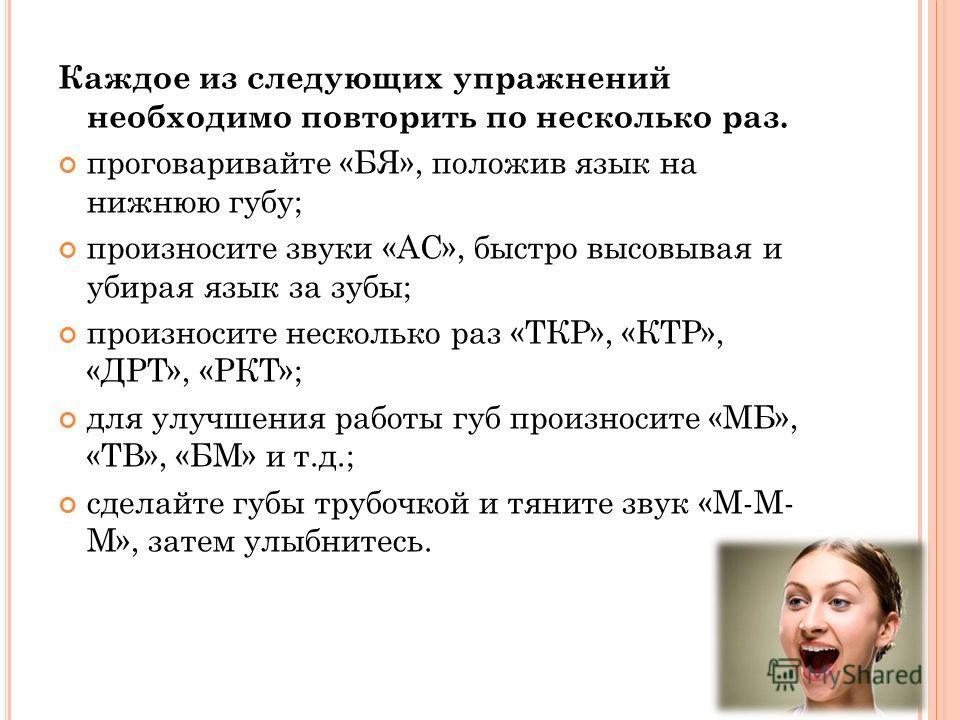 Каждое из следующих упражнений необходимо повторить по несколько раз. проговаривайте «БЯ», положив язык на нижнюю губу; произносите звуки «АС», быстро высовывая и убирая язык за зубы; произносите несколько раз «ТКР», «КТР», «ДРТ», «РКТ»; для улучшени