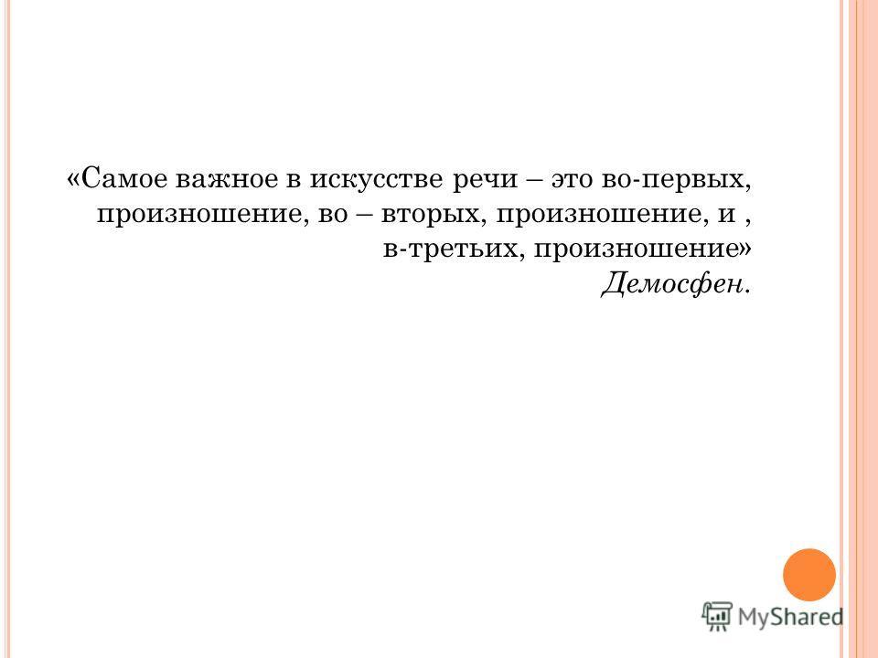 «Самое важное в искусстве речи – это во-первых, произношение, во – вторых, произношение, и, в-третьих, произношение» Демосфен.