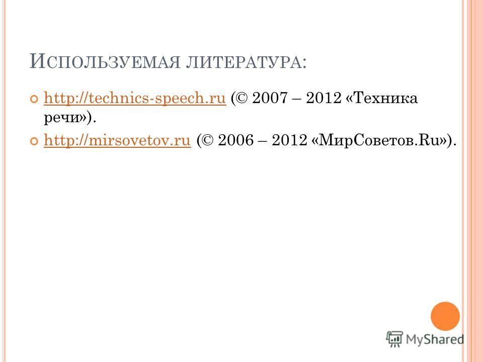 И СПОЛЬЗУЕМАЯ ЛИТЕРАТУРА : http://technics-speech.ru (© 2007 – 2012 «Техника речи»). http://technics-speech.ru http://mirsovetov.ru (© 2006 – 2012 «МирСоветов.Ru»). http://mirsovetov.ru