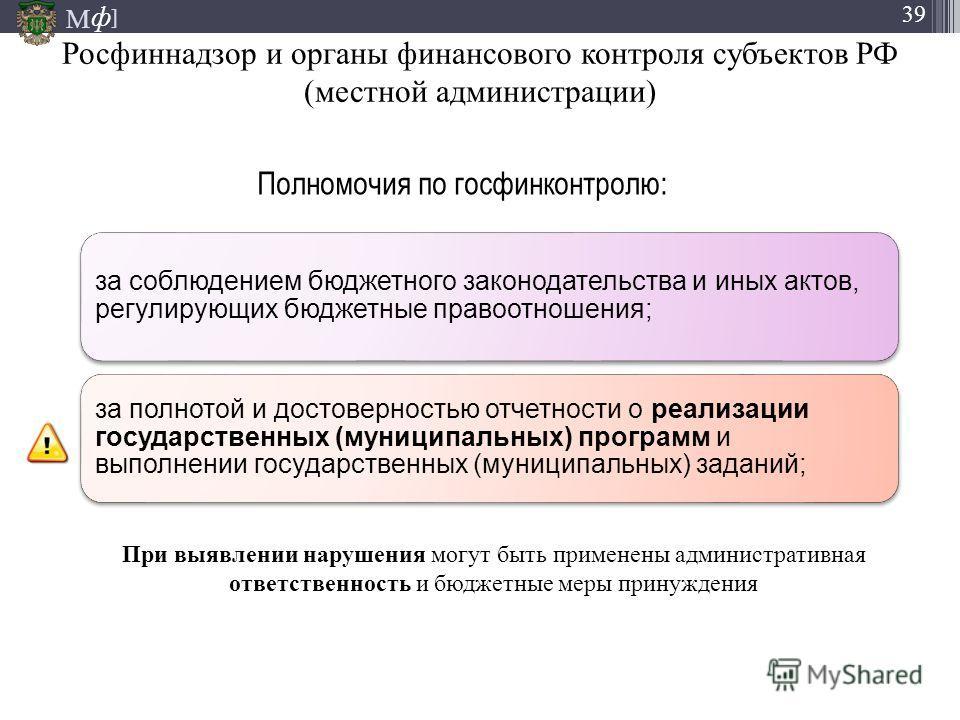 М ] ф 39 Росфиннадзор и органы финансового контроля субъектов РФ (местной администрации) за соблюдением бюджетного законодательства и иных актов, регулирующих бюджетные правоотношения; за полнотой и достоверностью отчетности о реализации государствен