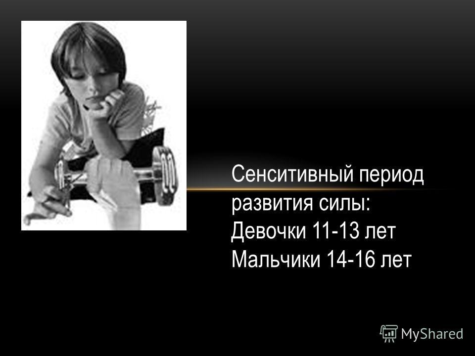 . Сенситивный период развития силы: Девочки 11-13 лет Мальчики 14-16 лет