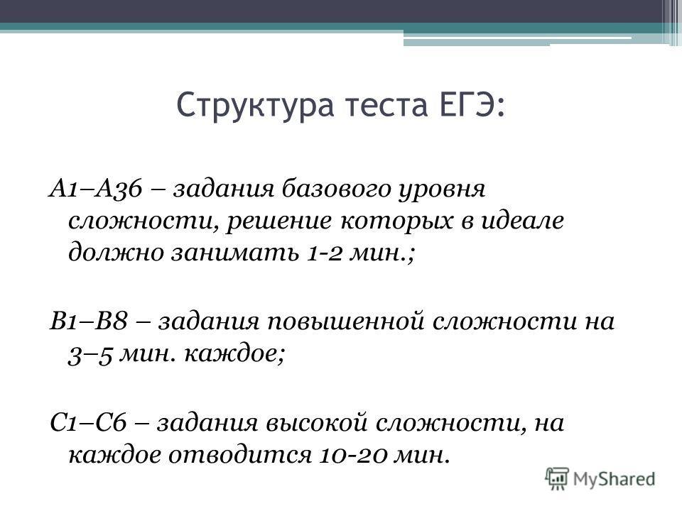 Структура теста ЕГЭ: А1–А36 – задания базового уровня сложности, решение которых в идеале должно занимать 1-2 мин.; В1–В8 – задания повышенной сложности на 3–5 мин. каждое; С1–С6 – задания высокой сложности, на каждое отводится 10-20 мин.