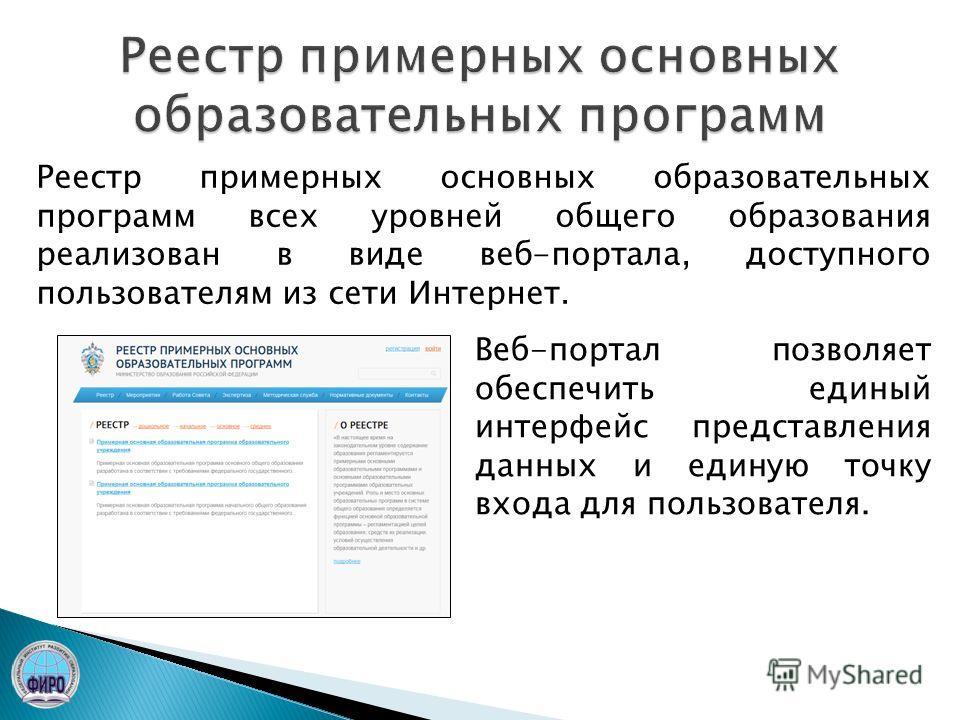 Реестр примерных основных образовательных программ всех уровней общего образования реализован в виде веб-портала, доступного пользователям из сети Интернет. Веб-портал позволяет обеспечить единый интерфейс представления данных и единую точку входа дл