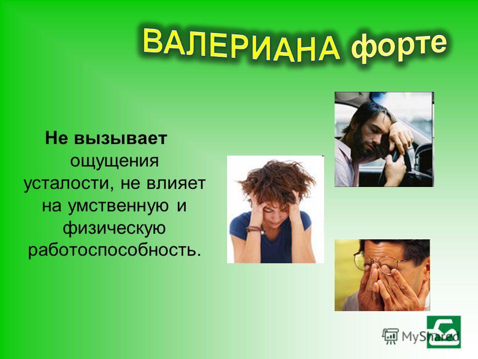 Не вызывает ощущения усталости, не влияет на умственную и физическую работоспособность.