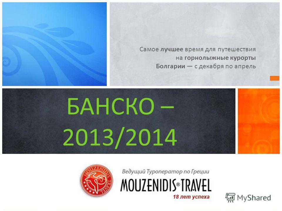 Самое лучшее время для путешествия на горнолыжные курорты Болгарии с декабря по апрель БАНСКО – 2013/2014