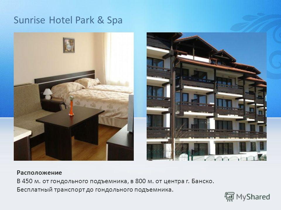 Sunrise Hotel Park & Spa Расположение В 450 м. от гондольного подъемника, в 800 м. от центра г. Банско. Бесплатный транспорт до гондольного подъемника.