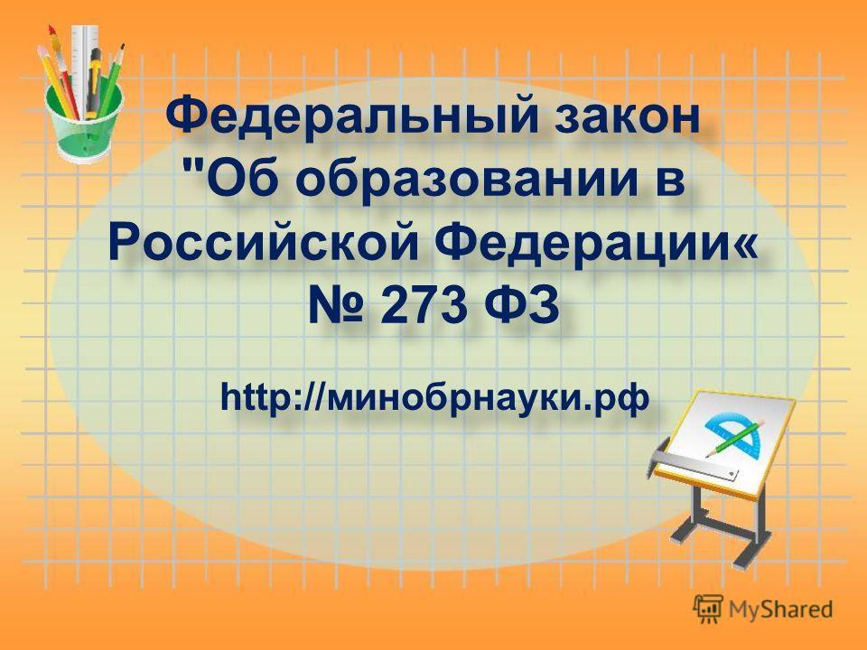 Федеральный закон Об образовании в Российской Федерации« 273 ФЗ http://минобрнауки.рф
