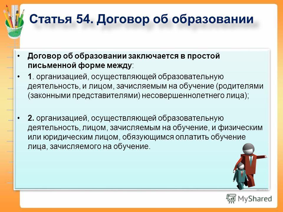 Статья 54. Договор об образовании Договор об образовании заключается в простой письменной форме между: 1. организацией, осуществляющей образовательную деятельность, и лицом, зачисляемым на обучение (родителями (законными представителями) несовершенно