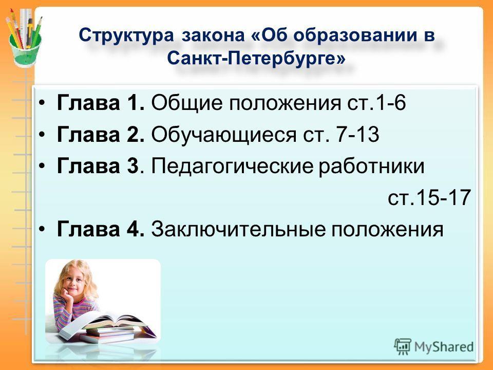 Структура закона «Об образовании в Санкт-Петербурге» Глава 1. Общие положения ст.1-6 Глава 2. Обучающиеся ст. 7-13 Глава 3. Педагогические работники ст.15-17 Глава 4. Заключительные положения Глава 1. Общие положения ст.1-6 Глава 2. Обучающиеся ст. 7