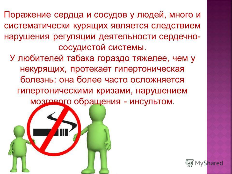 Поражение сердца и сосудов у людей, много и систематически курящих является следствием нарушения регуляции деятельности сердечно- сосудистой системы. У любителей табака гораздо тяжелее, чем у некурящих, протекает гипертоническая болезнь: она более ча